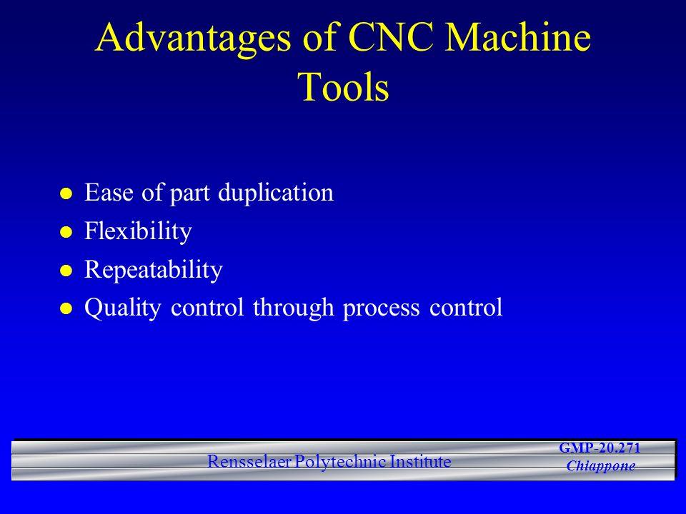 GMP-20.271 Chiappone Rensselaer Polytechnic Institute Advantages of CNC Machine Tools l Ease of part duplication l Flexibility l Repeatability l Quality control through process control