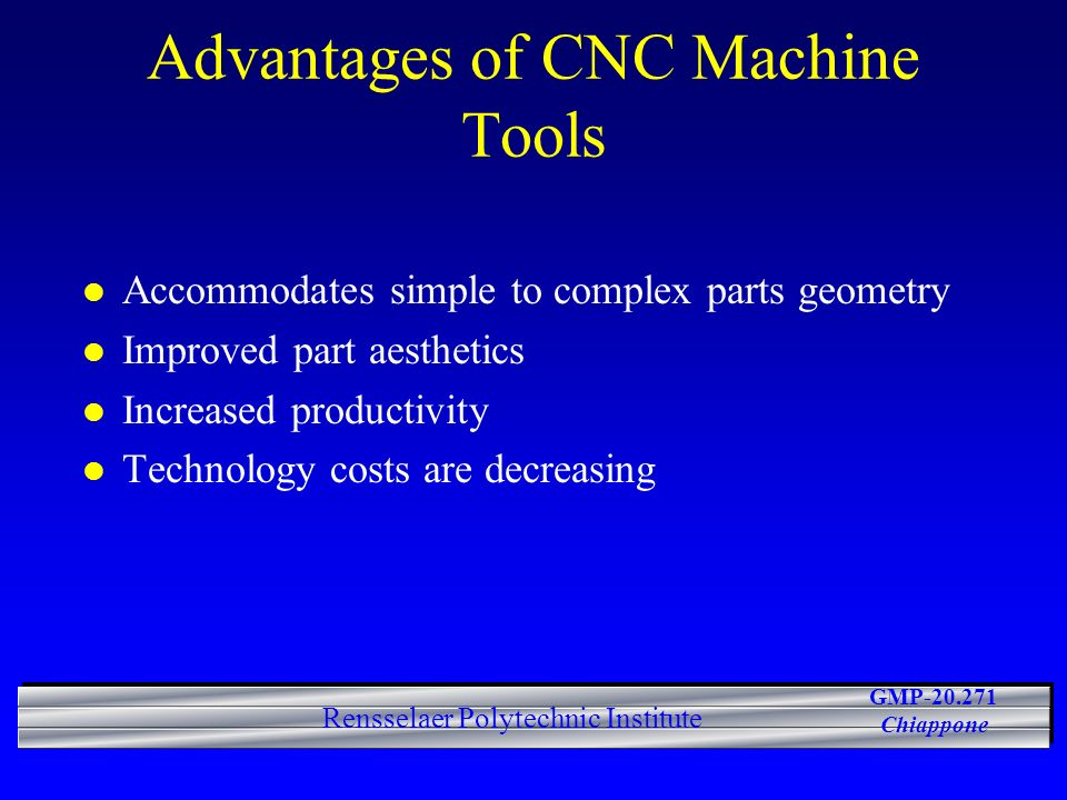 GMP-20.271 Chiappone Rensselaer Polytechnic Institute Advantages of CNC Machine Tools l Accommodates simple to complex parts geometry l Improved part