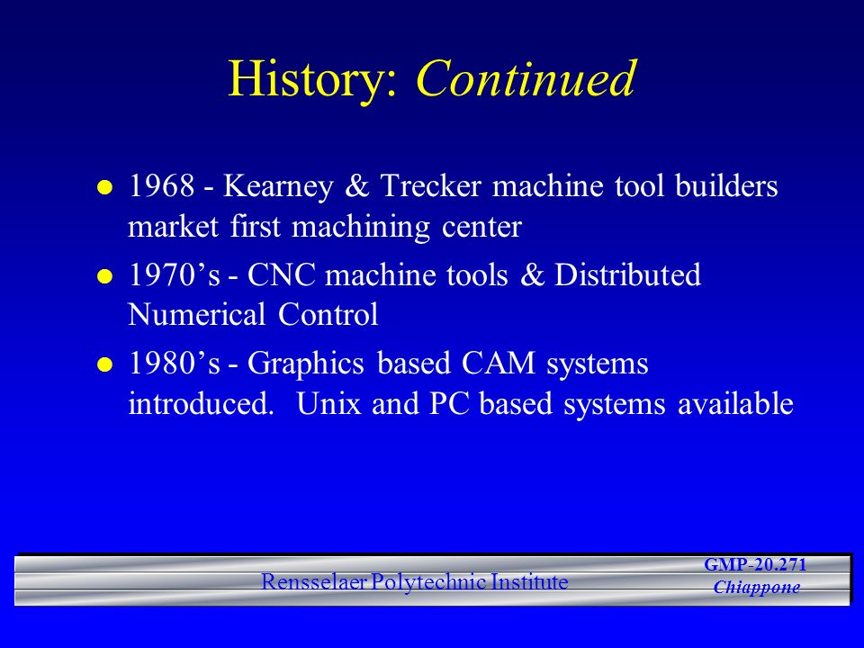 GMP-20.271 Chiappone Rensselaer Polytechnic Institute History: Continued l 1968 - Kearney & Trecker machine tool builders market first machining center l 1970s - CNC machine tools & Distributed Numerical Control l 1980s - Graphics based CAM systems introduced.