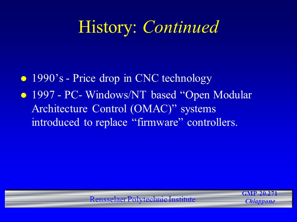 GMP-20.271 Chiappone Rensselaer Polytechnic Institute History: Continued l 1990s - Price drop in CNC technology l 1997 - PC- Windows/NT based Open Mod