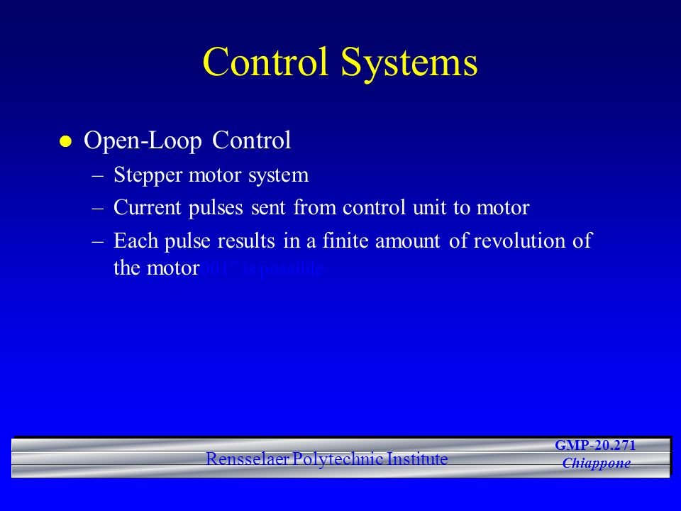 GMP-20.271 Chiappone Rensselaer Polytechnic Institute Control Systems l Open-Loop Control –Stepper motor system –Current pulses sent from control unit