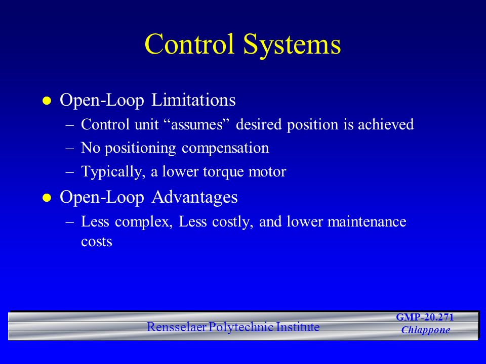GMP-20.271 Chiappone Rensselaer Polytechnic Institute Control Systems l Open-Loop Limitations –Control unit assumes desired position is achieved –No positioning compensation –Typically, a lower torque motor l Open-Loop Advantages –Less complex, Less costly, and lower maintenance costs