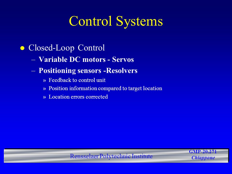 GMP-20.271 Chiappone Rensselaer Polytechnic Institute Control Systems l Closed-Loop Control –Variable DC motors - Servos –Positioning sensors -Resolvers »Feedback to control unit »Position information compared to target location »Location errors corrected