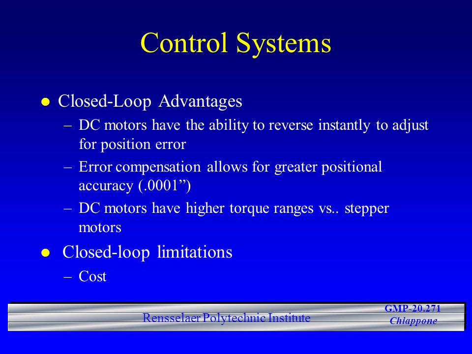 GMP-20.271 Chiappone Rensselaer Polytechnic Institute Control Systems l Closed-Loop Advantages –DC motors have the ability to reverse instantly to adjust for position error –Error compensation allows for greater positional accuracy (.0001) –DC motors have higher torque ranges vs..