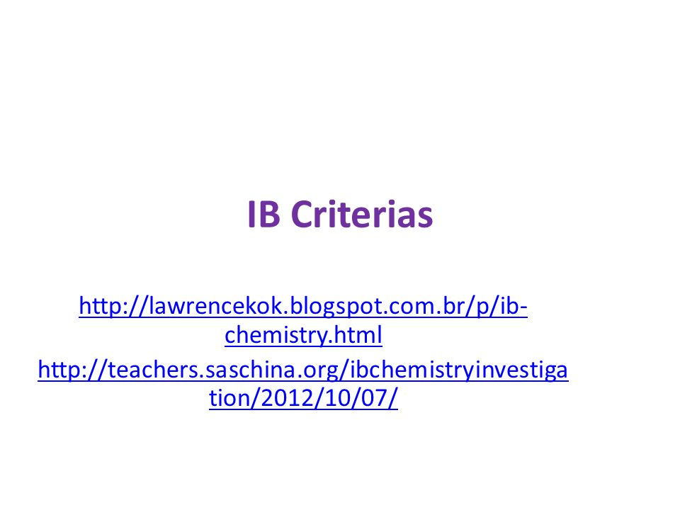 IB Criterias http://lawrencekok.blogspot.com.br/p/ib- chemistry.html http://teachers.saschina.org/ibchemistryinvestiga tion/2012/10/07/