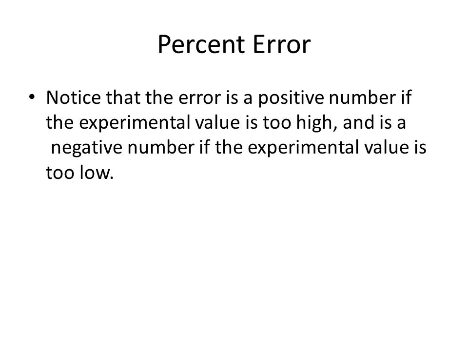 Percent Error Notice that the error is a positive number if the experimental value is too high, and is a negative number if the experimental value is
