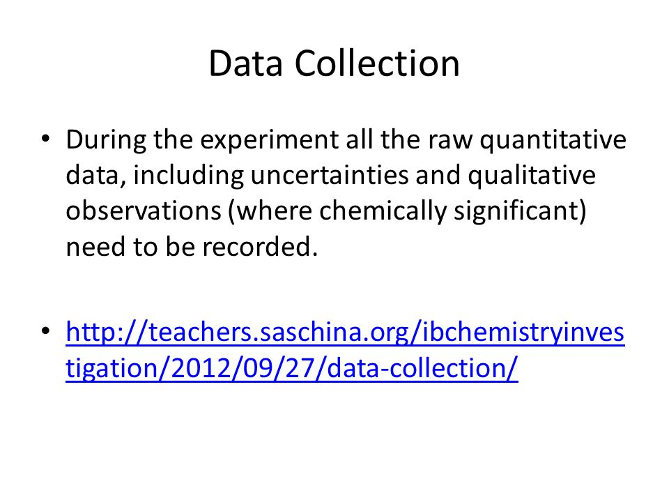 Data Collection During the experiment all the raw quantitative data, including uncertainties and qualitative observations (where chemically significant) need to be recorded.