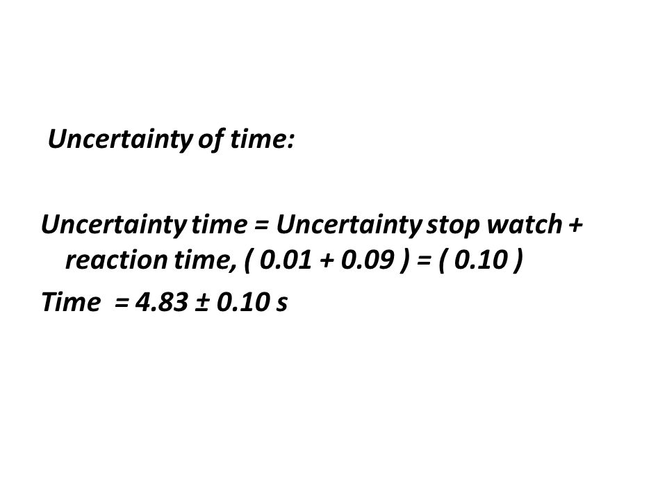 Uncertainty of time: Uncertainty time = Uncertainty stop watch + reaction time, ( ) = ( 0.10 ) Time = 4.83 ± 0.10 s