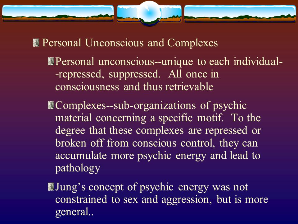 Personal Unconscious and Complexes Personal unconscious--unique to each individual- -repressed, suppressed.