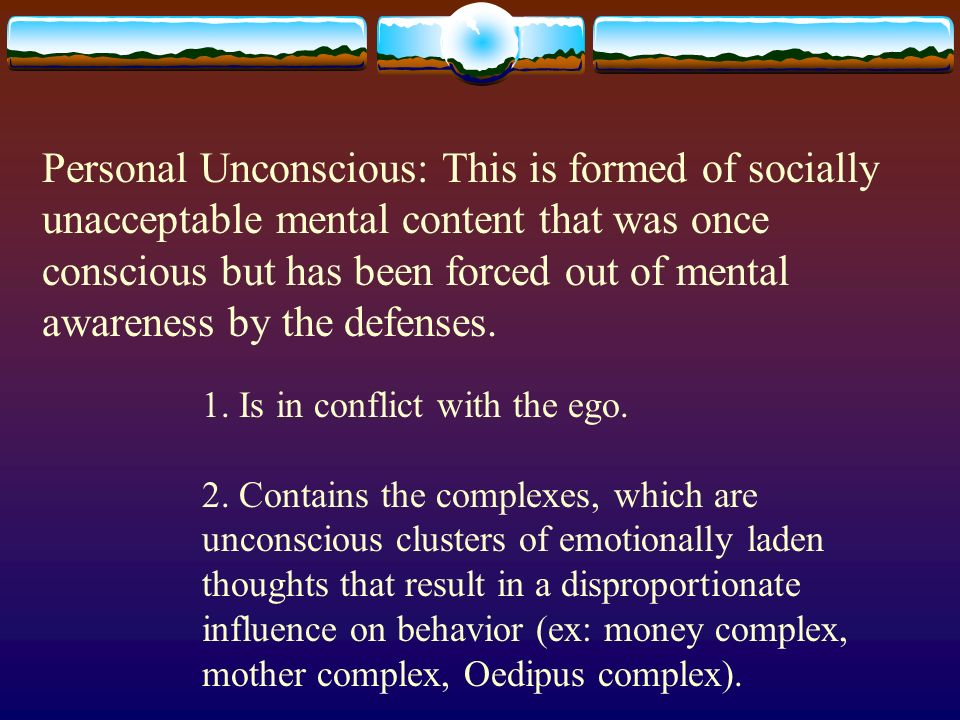 Personal Unconscious: This is formed of socially unacceptable mental content that was once conscious but has been forced out of mental awareness by the defenses.