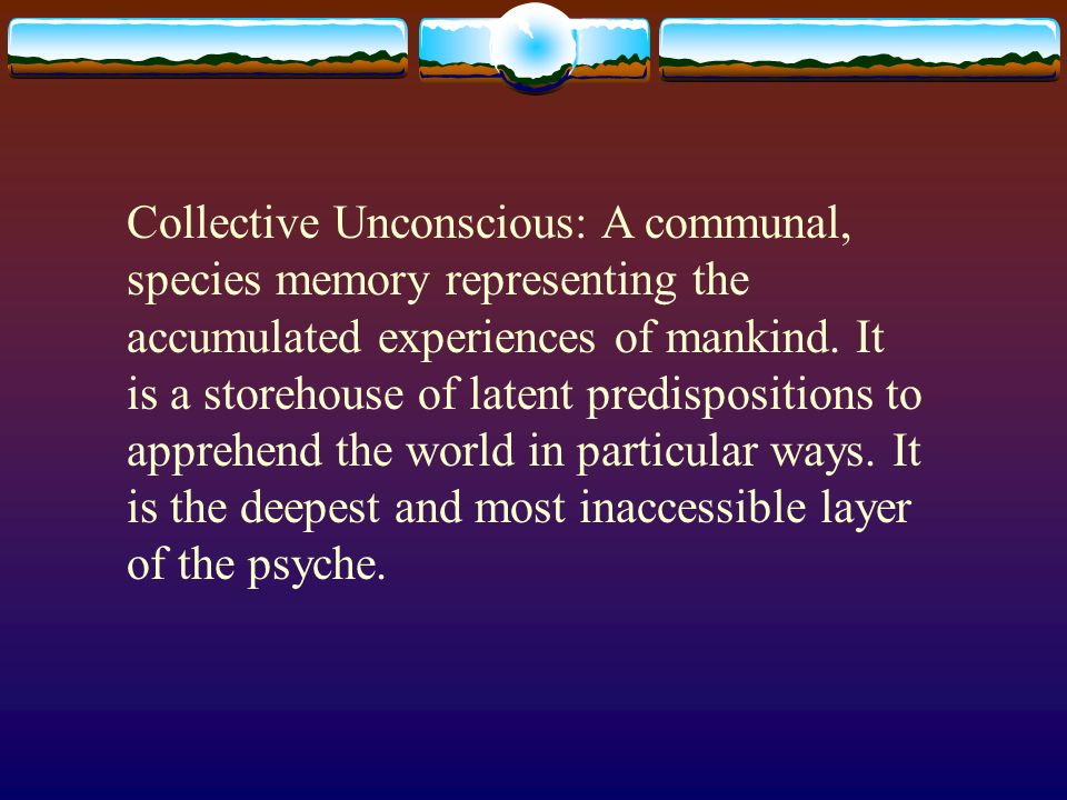 Collective Unconscious: A communal, species memory representing the accumulated experiences of mankind. It is a storehouse of latent predispositions t