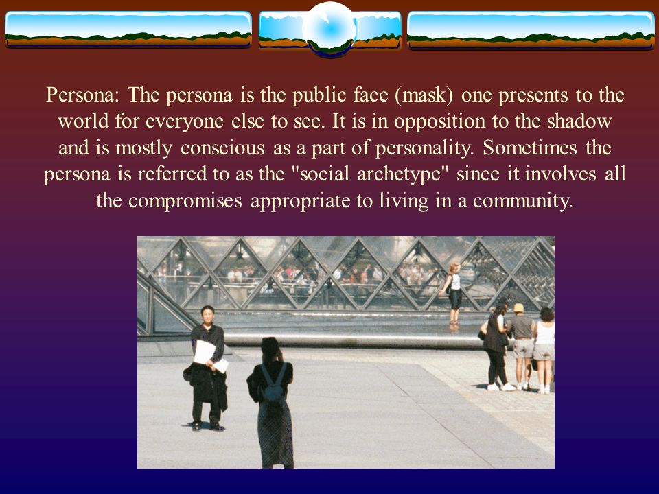 Persona: The persona is the public face (mask) one presents to the world for everyone else to see. It is in opposition to the shadow and is mostly con