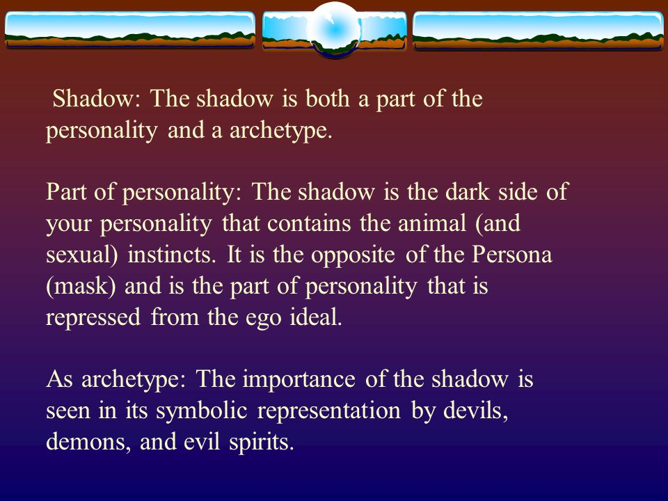 Shadow: The shadow is both a part of the personality and a archetype. Part of personality: The shadow is the dark side of your personality that contai