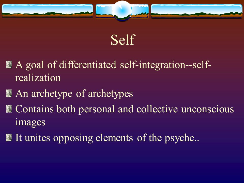 Self A goal of differentiated self-integration--self- realization An archetype of archetypes Contains both personal and collective unconscious images It unites opposing elements of the psyche..