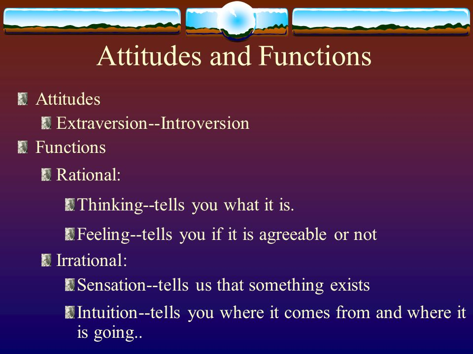 Attitudes and Functions Attitudes Extraversion--Introversion Functions Rational: Thinking--tells you what it is. Feeling--tells you if it is agreeable