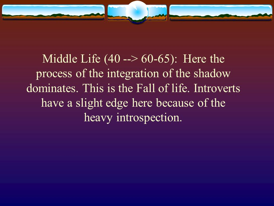 Middle Life (40 --> 60-65): Here the process of the integration of the shadow dominates.