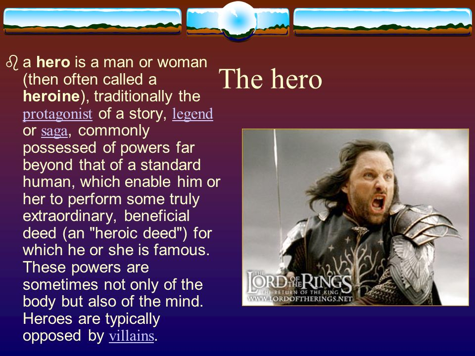 The hero a hero is a man or woman (then often called a heroine), traditionally the protagonist of a story, legend or saga, commonly possessed of powers far beyond that of a standard human, which enable him or her to perform some truly extraordinary, beneficial deed (an heroic deed ) for which he or she is famous.