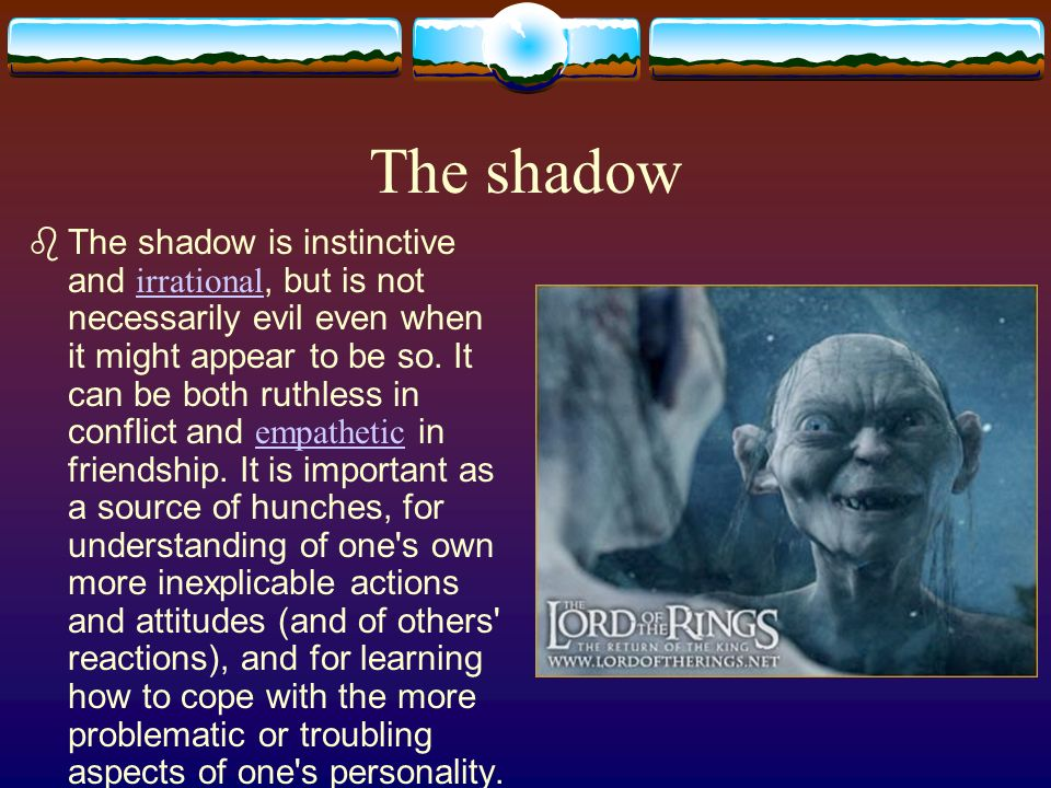 The shadow The shadow is instinctive and irrational, but is not necessarily evil even when it might appear to be so. It can be both ruthless in confli