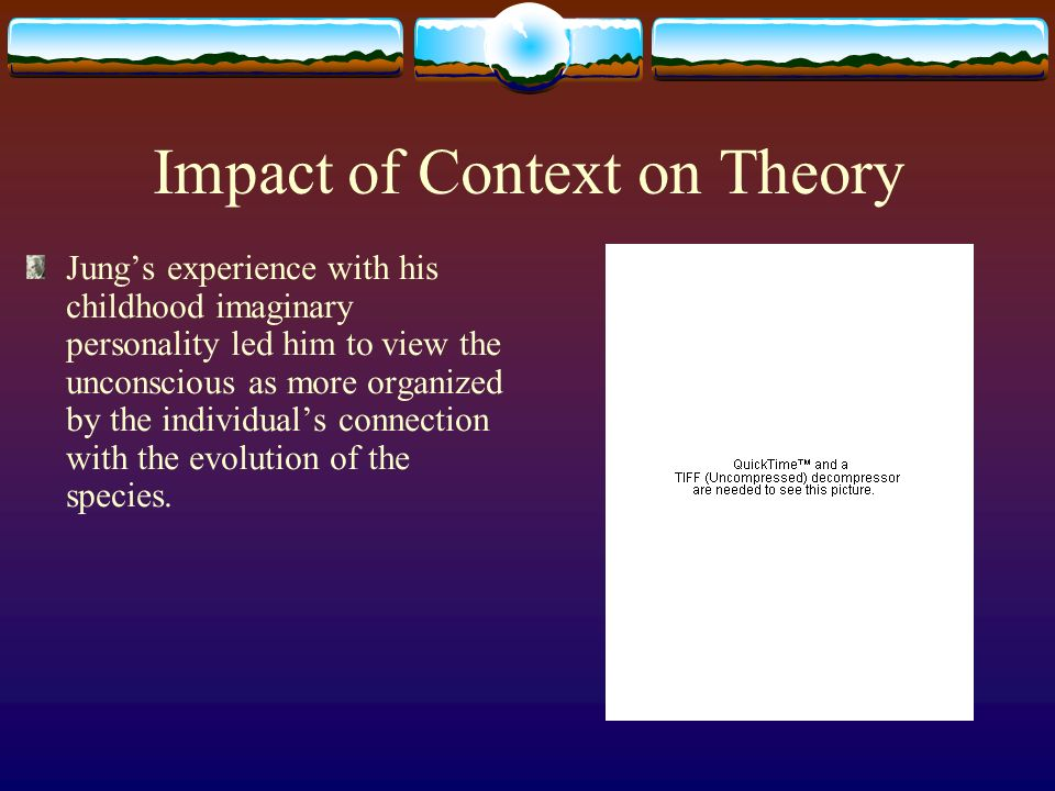Impact of Context on Theory Jungs experience with his childhood imaginary personality led him to view the unconscious as more organized by the individuals connection with the evolution of the species.