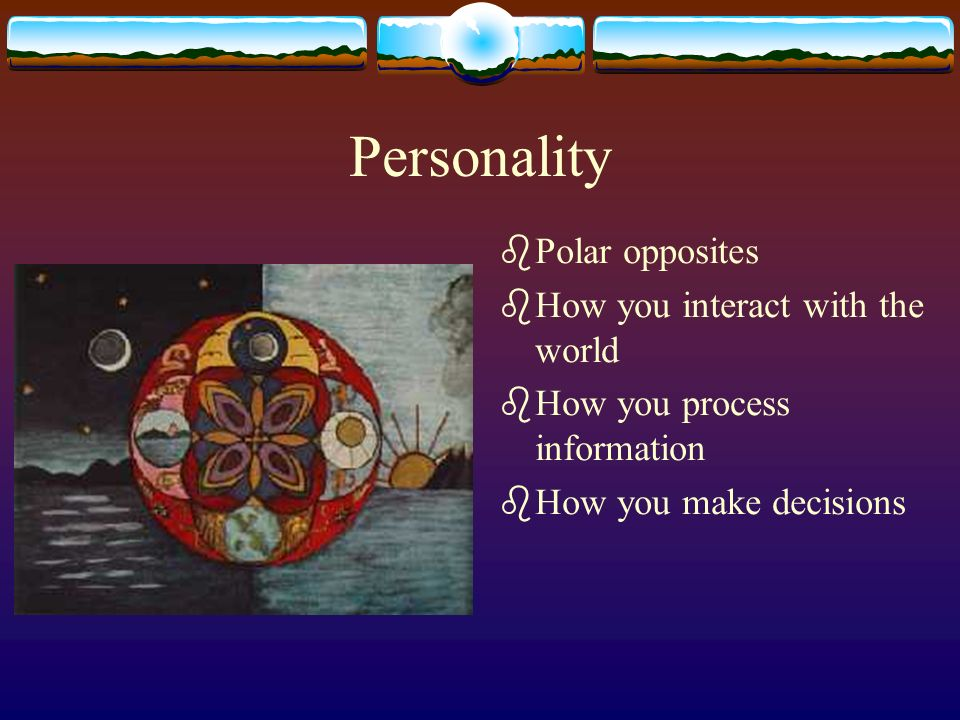 Personality bPolar opposites bHow you interact with the world bHow you process information bHow you make decisions