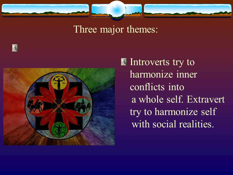 Three major themes: Introverts try to harmonize inner conflicts into a whole self.
