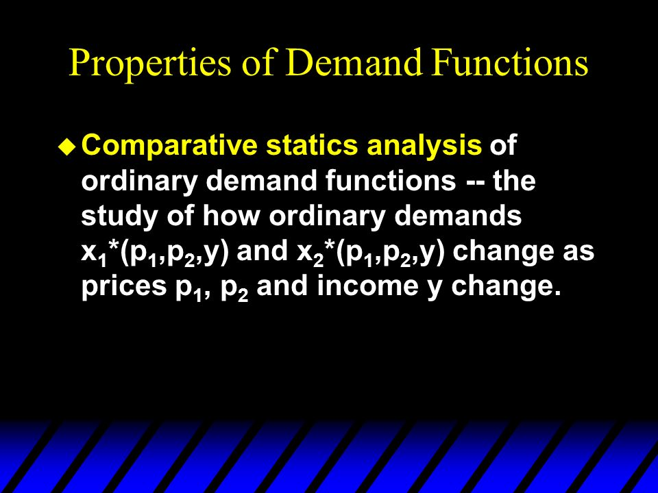 Properties of Demand Functions u Comparative statics analysis of ordinary demand functions -- the study of how ordinary demands x 1 *(p 1,p 2,y) and x 2 *(p 1,p 2,y) change as prices p 1, p 2 and income y change.