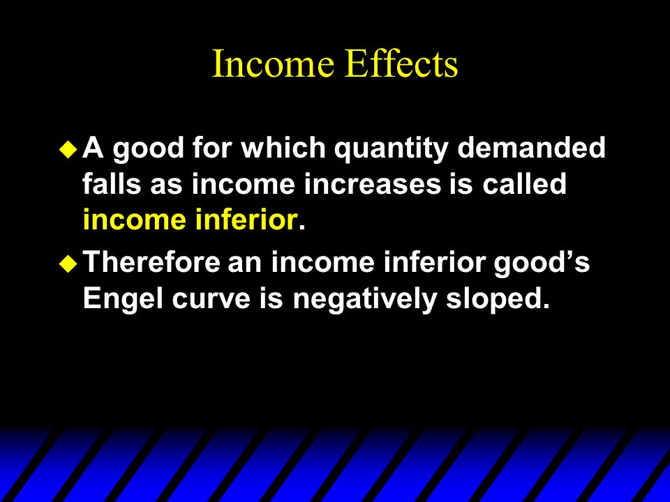 Income Effects u A good for which quantity demanded falls as income increases is called income inferior.