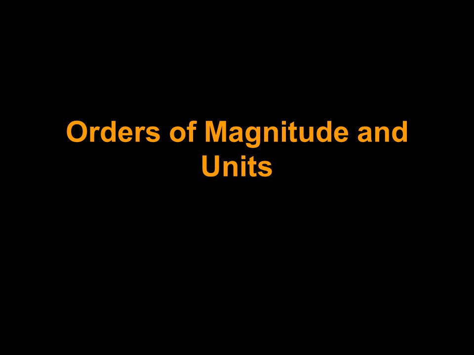 Orders of Magnitude and Units