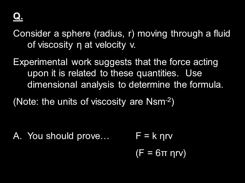 Q. Consider a sphere (radius, r) moving through a fluid of viscosity η at velocity v. Experimental work suggests that the force acting upon it is rela
