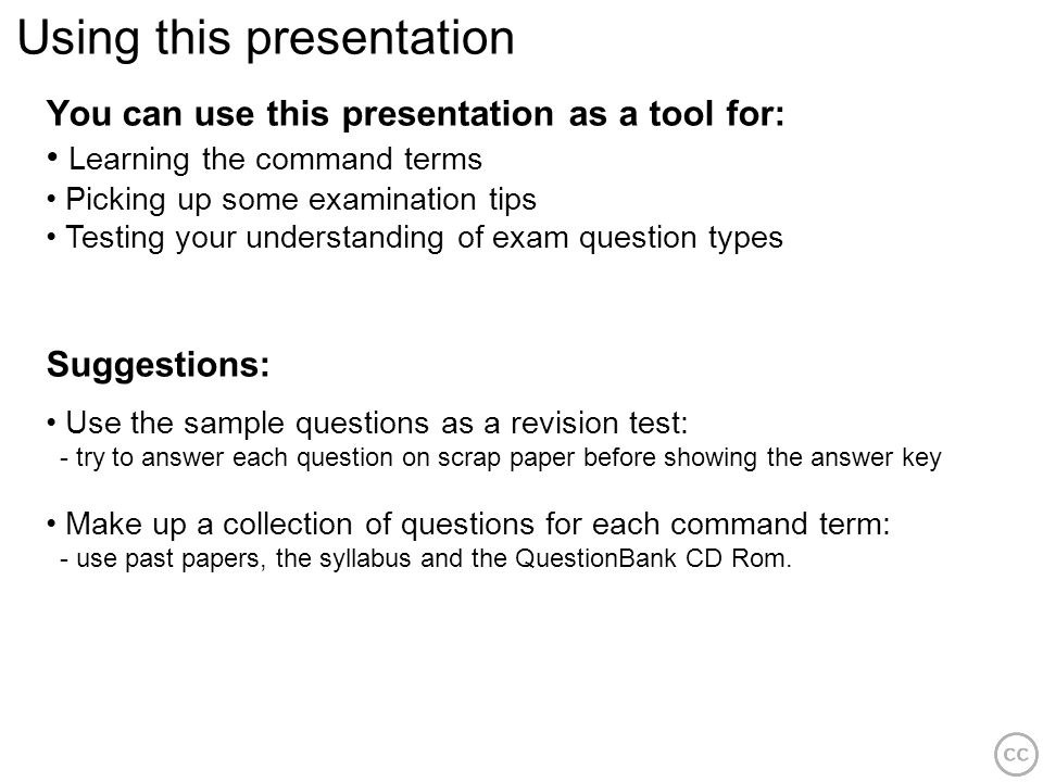 Using this presentation You can use this presentation as a tool for: Learning the command terms Picking up some examination tips Testing your understa