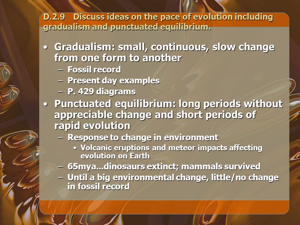 D.2.9Discuss ideas on the pace of evolution including gradualism and punctuated equilibrium. Gradualism: small, continuous, slow change from one form