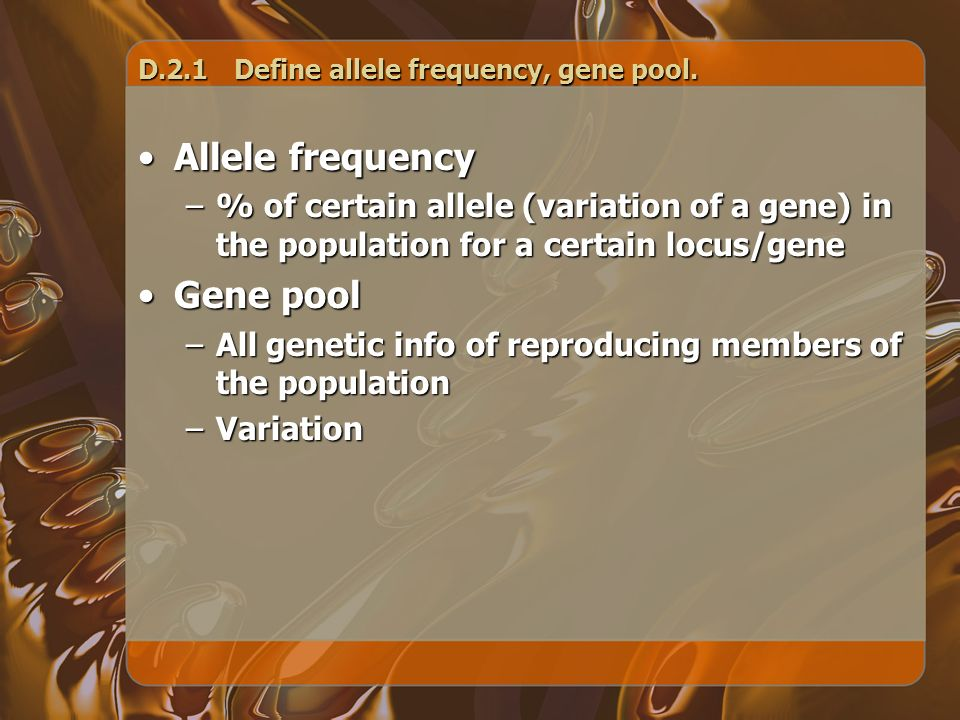 D.2.1Define allele frequency, gene pool. Allele frequencyAllele frequency –% of certain allele (variation of a gene) in the population for a certain l