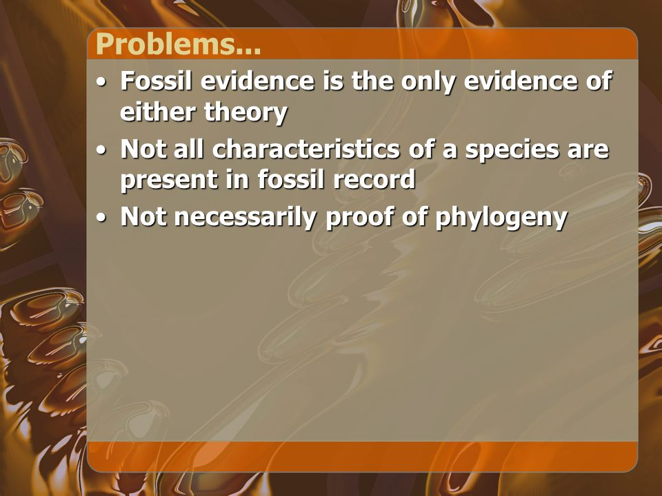 Problems... Fossil evidence is the only evidence of either theoryFossil evidence is the only evidence of either theory Not all characteristics of a sp
