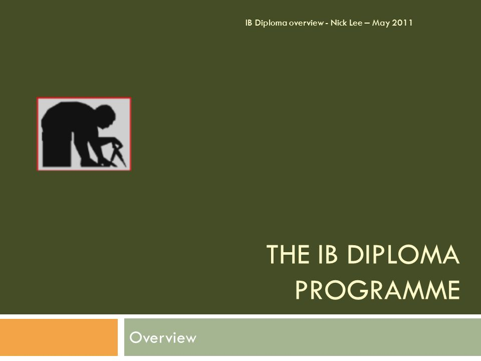 THE IB DIPLOMA PROGRAMME Overview IB Diploma overview - Nick Lee – May 2011