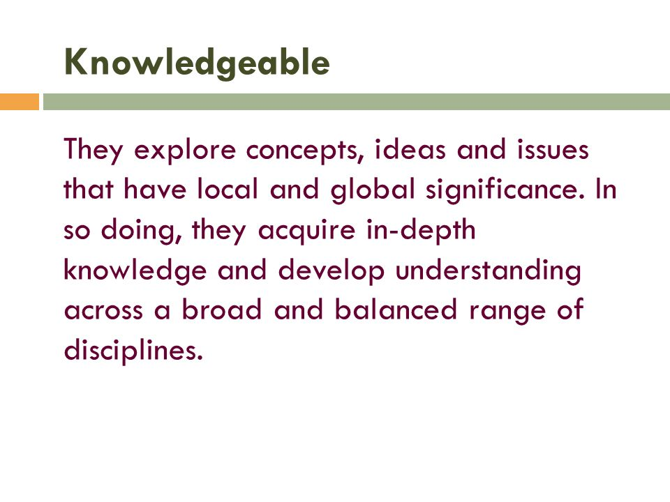 Knowledgeable They explore concepts, ideas and issues that have local and global significance. In so doing, they acquire in-depth knowledge and develo