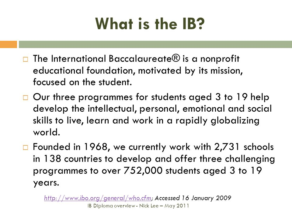 What is the IB? The International Baccalaureate® is a nonprofit educational foundation, motivated by its mission, focused on the student. Our three pr