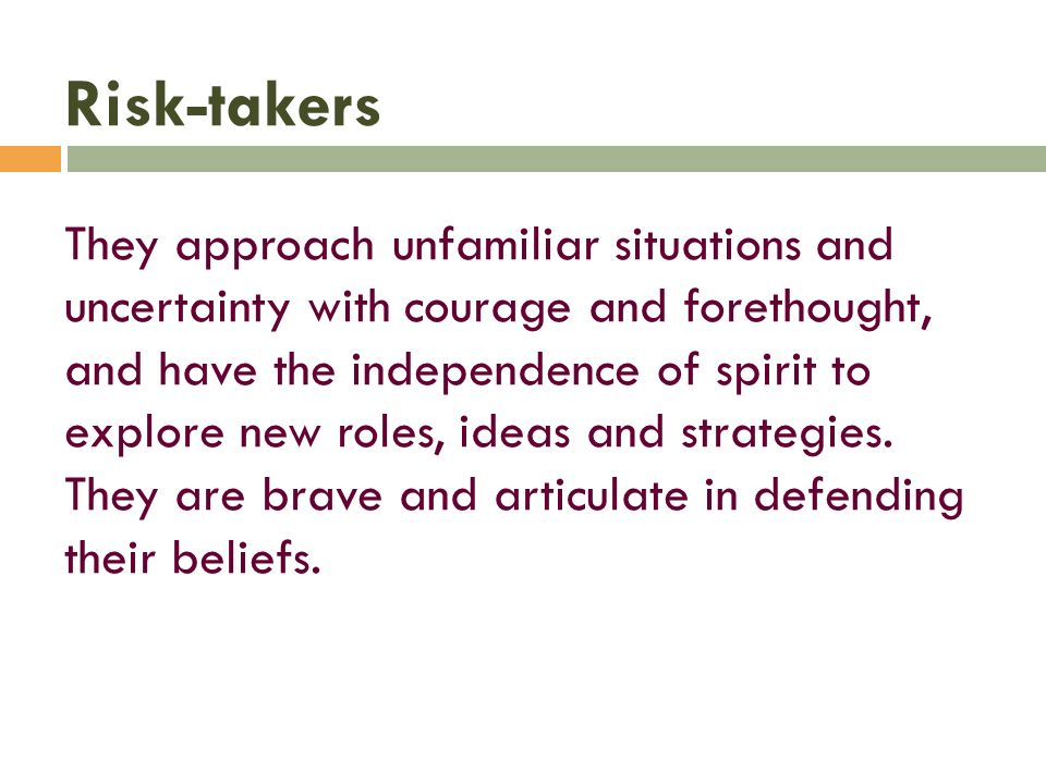 Risk-takers They approach unfamiliar situations and uncertainty with courage and forethought, and have the independence of spirit to explore new roles