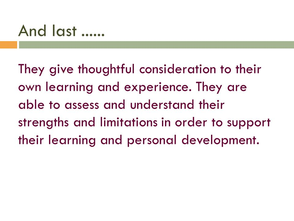 And last...... They give thoughtful consideration to their own learning and experience. They are able to assess and understand their strengths and lim