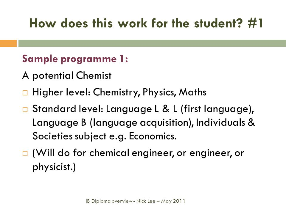 How does this work for the student? #1 Sample programme 1: A potential Chemist Higher level: Chemistry, Physics, Maths Standard level: Language L & L