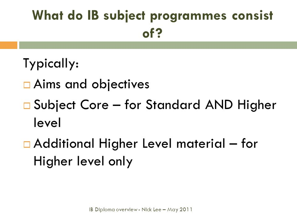 What do IB subject programmes consist of? Typically: Aims and objectives Subject Core – for Standard AND Higher level Additional Higher Level material