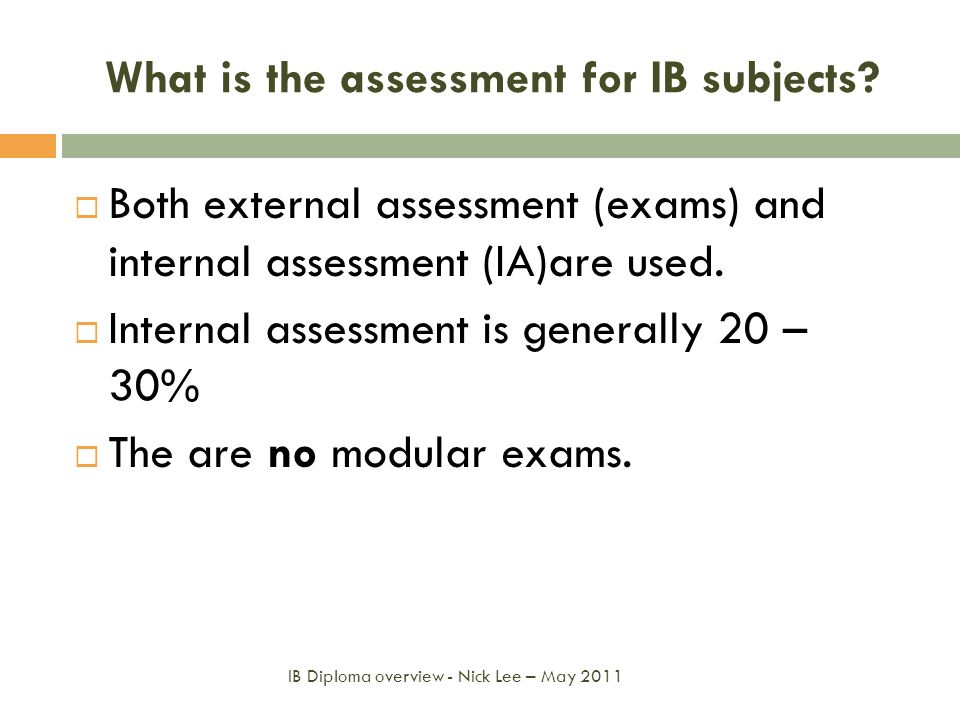 What is the assessment for IB subjects? Both external assessment (exams) and internal assessment (IA)are used. Internal assessment is generally 20 – 3