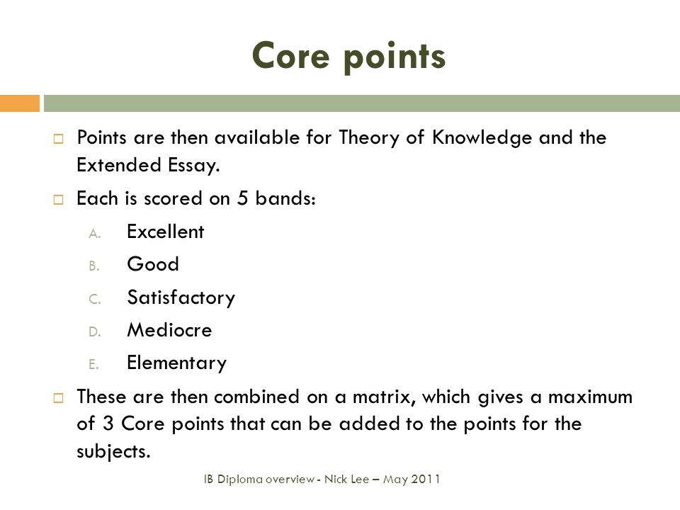 Core points Points are then available for Theory of Knowledge and the Extended Essay. Each is scored on 5 bands: A. Excellent B. Good C. Satisfactory