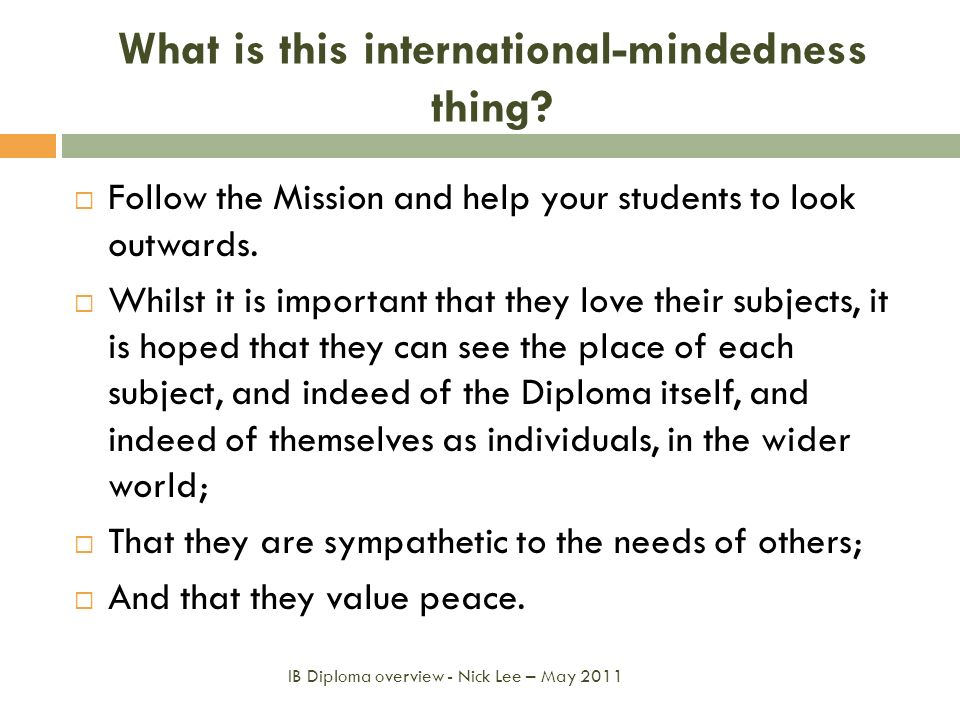 What is this international-mindedness thing? IB Diploma overview - Nick Lee – May 2011 Follow the Mission and help your students to look outwards. Whi