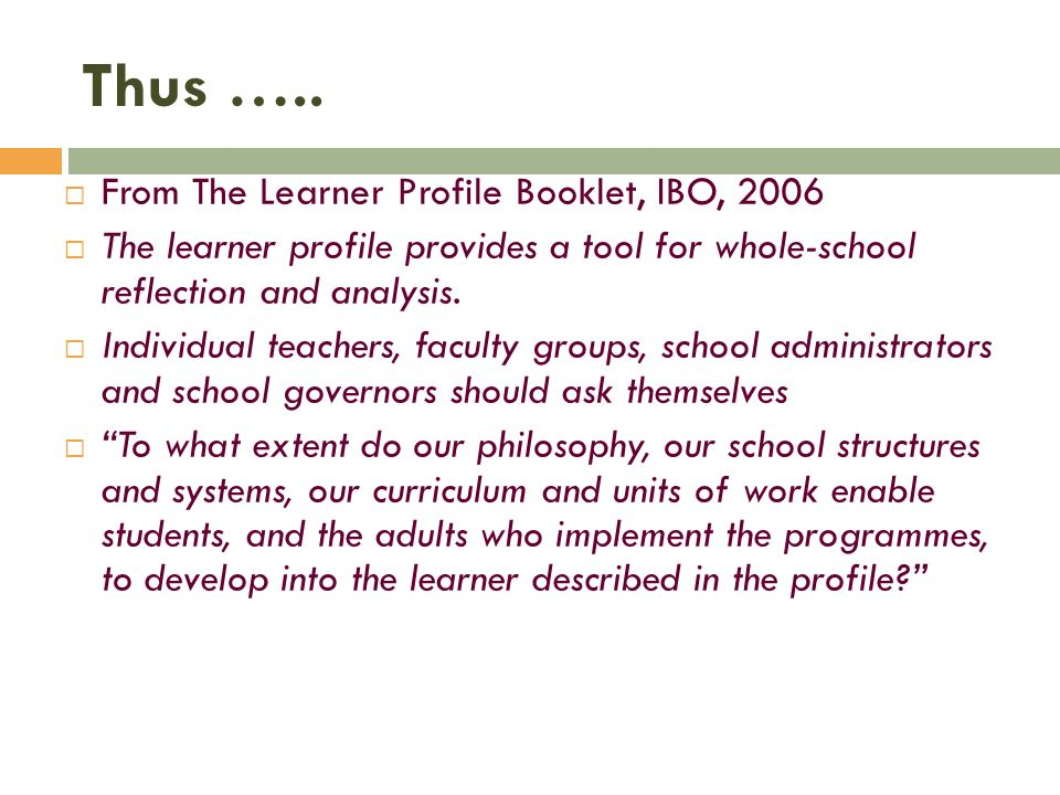 Thus ….. From The Learner Profile Booklet, IBO, 2006 The learner profile provides a tool for whole-school reflection and analysis. Individual teachers