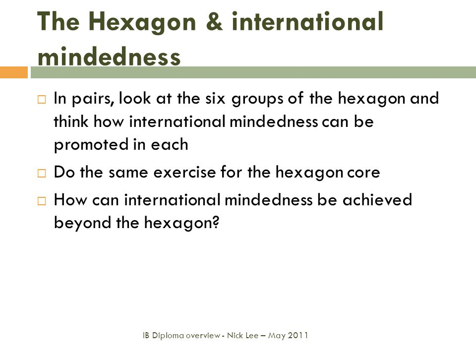 The Hexagon & international mindedness In pairs, look at the six groups of the hexagon and think how international mindedness can be promoted in each