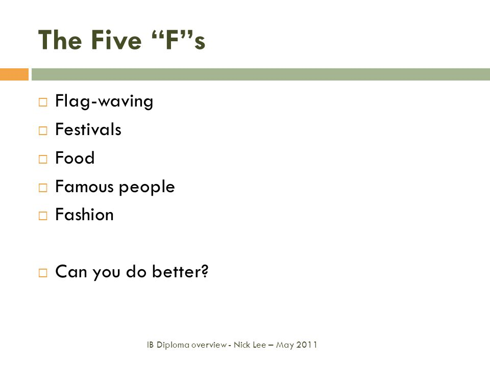 The Five Fs Flag-waving Festivals Food Famous people Fashion Can you do better? IB Diploma overview - Nick Lee – May 2011