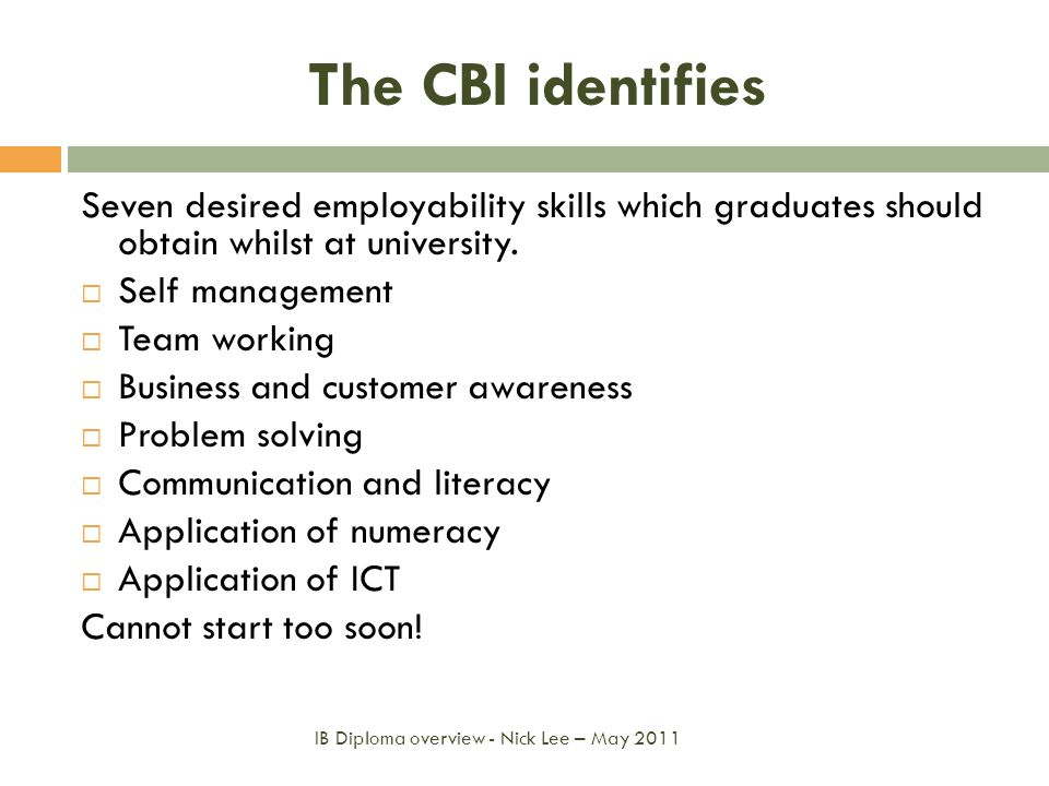 The CBI identifies Seven desired employability skills which graduates should obtain whilst at university. Self management Team working Business and cu