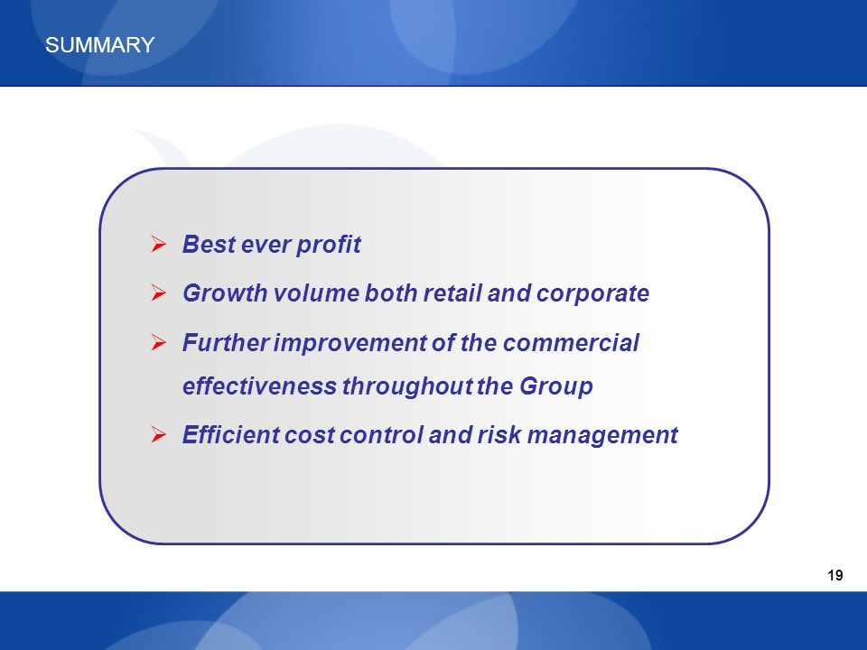 SUMMARY Best ever profit Growth volume both retail and corporate Further improvement of the commercial effectiveness throughout the Group Efficient cost control and risk management 19