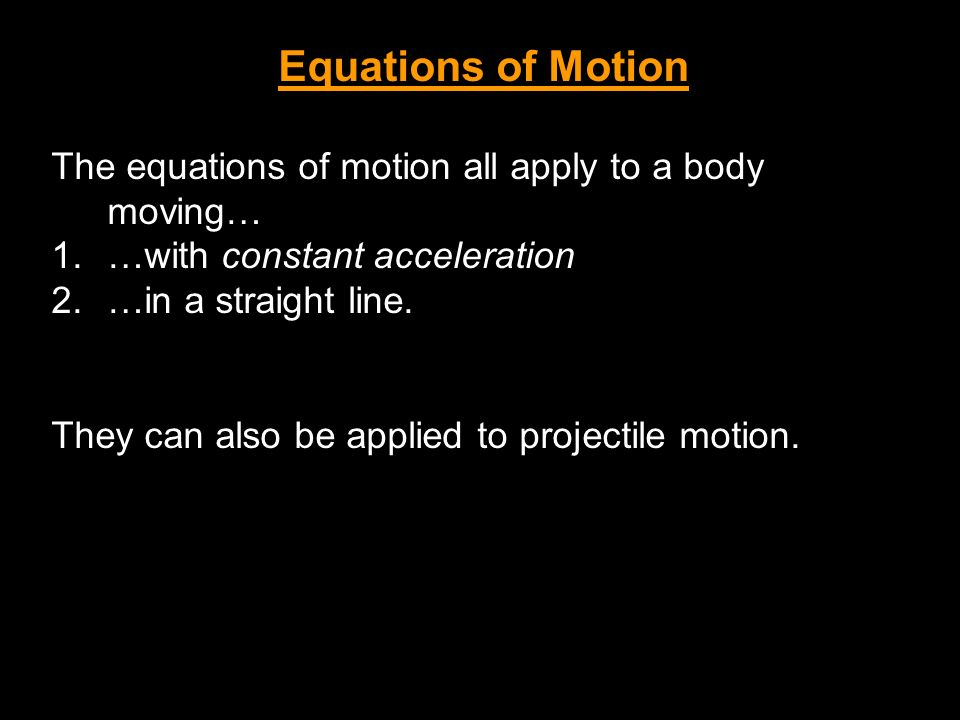 Equations of Motion The equations of motion all apply to a body moving… 1.…with constant acceleration 2.…in a straight line. They can also be applied