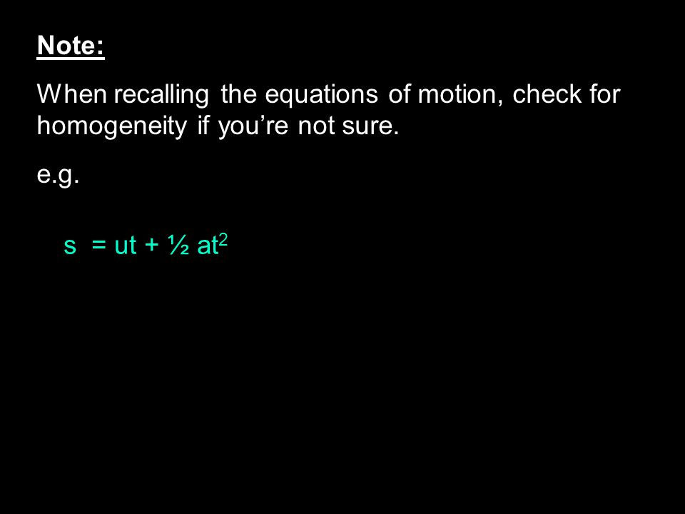 Note: When recalling the equations of motion, check for homogeneity if youre not sure. e.g. s = ut + ½ at 2